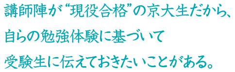 """講師陣が""""現役合格""""の京大生だから、 自らの勉強体験に基づいて 受験生に伝えておきたいことがある。"""