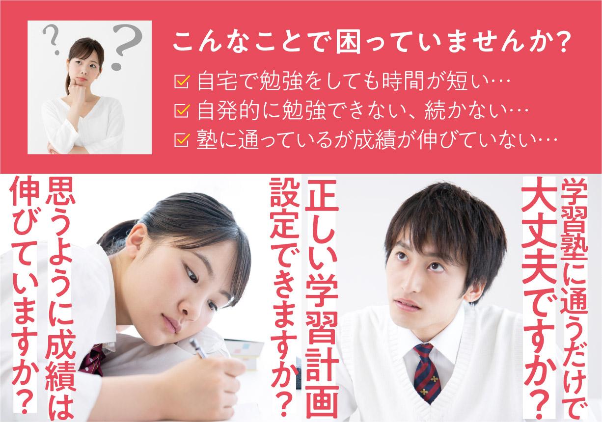こんなことで困っていませんか?自宅で勉強しても時間が短い…。自発的に勉強できない…。塾に通っているが、成績が伸びていない…。思うように成績は伸びていますか?正しい学習計画設定できますか?学習塾に通うだけで大丈夫ですか?